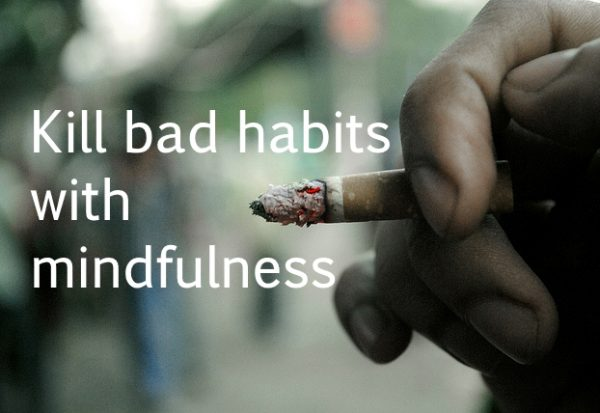 Kill bad habits with mindfulness